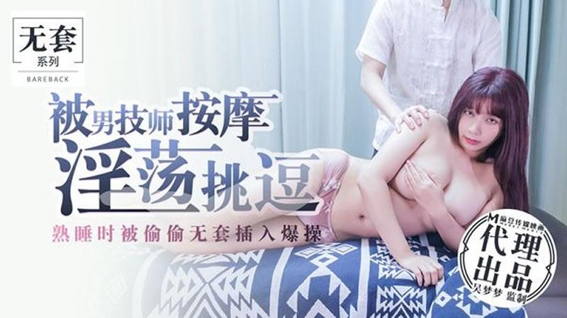 【麻豆传媒】被男技师按摩淫荡挑逗 熟睡时被偷偷无套插入爆操