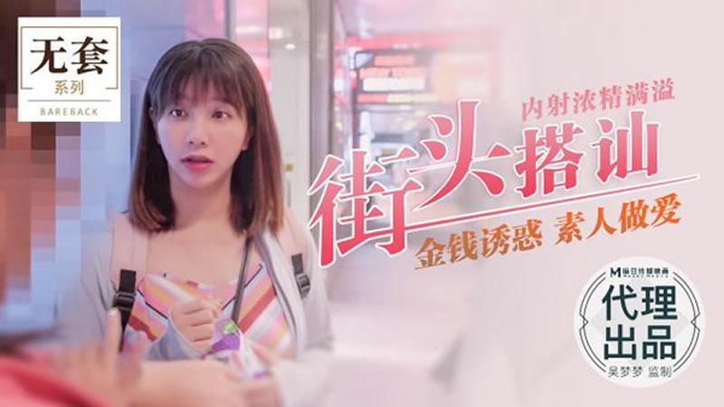 【麻豆传媒】街头搭讪 内射浓精满溢 金钱诱惑 素人做爱