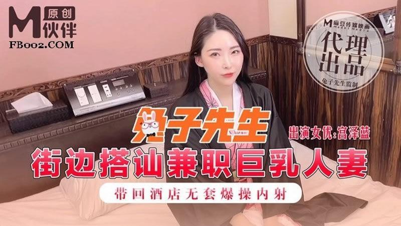 [麻豆传媒]街边搭讪兼职巨乳人妻 带回酒店无套爆操内射